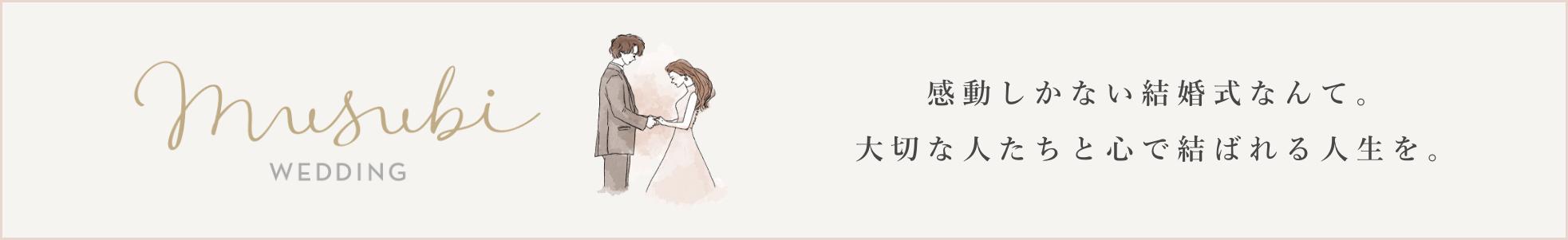 Musubi wedding 感動しかない結婚式なんて。大切な人たちと心で結ばれる人生を。